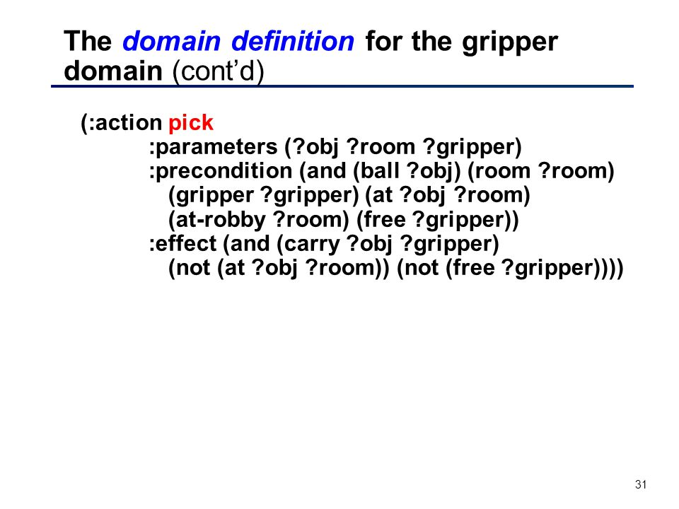 31 The domain definition for the gripper domain (cont'd) (:action pick :parameters ( obj room gripper) :precondition (and (ball obj) (room room) (gripper gripper) (at obj room) (at-robby room) (free gripper)) :effect (and (carry obj gripper) (not (at obj room)) (not (free gripper))))