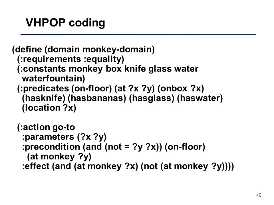 40 VHPOP coding (define (domain monkey-domain) (:requirements :equality) (:constants monkey box knife glass water waterfountain) (:predicates (on-floor) (at x y) (onbox x) (hasknife) (hasbananas) (hasglass) (haswater) (location x) (:action go-to :parameters ( x y) :precondition (and (not = y x)) (on-floor) (at monkey y) :effect (and (at monkey x) (not (at monkey y))))