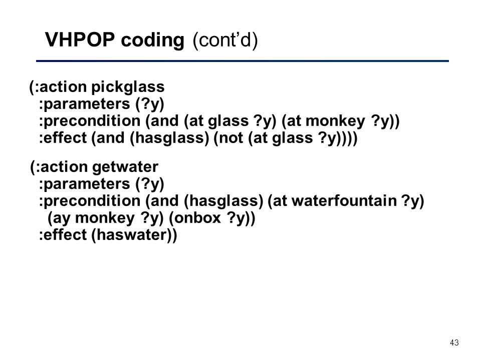 43 VHPOP coding (cont'd) (:action pickglass :parameters ( y) :precondition (and (at glass y) (at monkey y)) :effect (and (hasglass) (not (at glass y)))) (:action getwater :parameters ( y) :precondition (and (hasglass) (at waterfountain y) (ay monkey y) (onbox y)) :effect (haswater))
