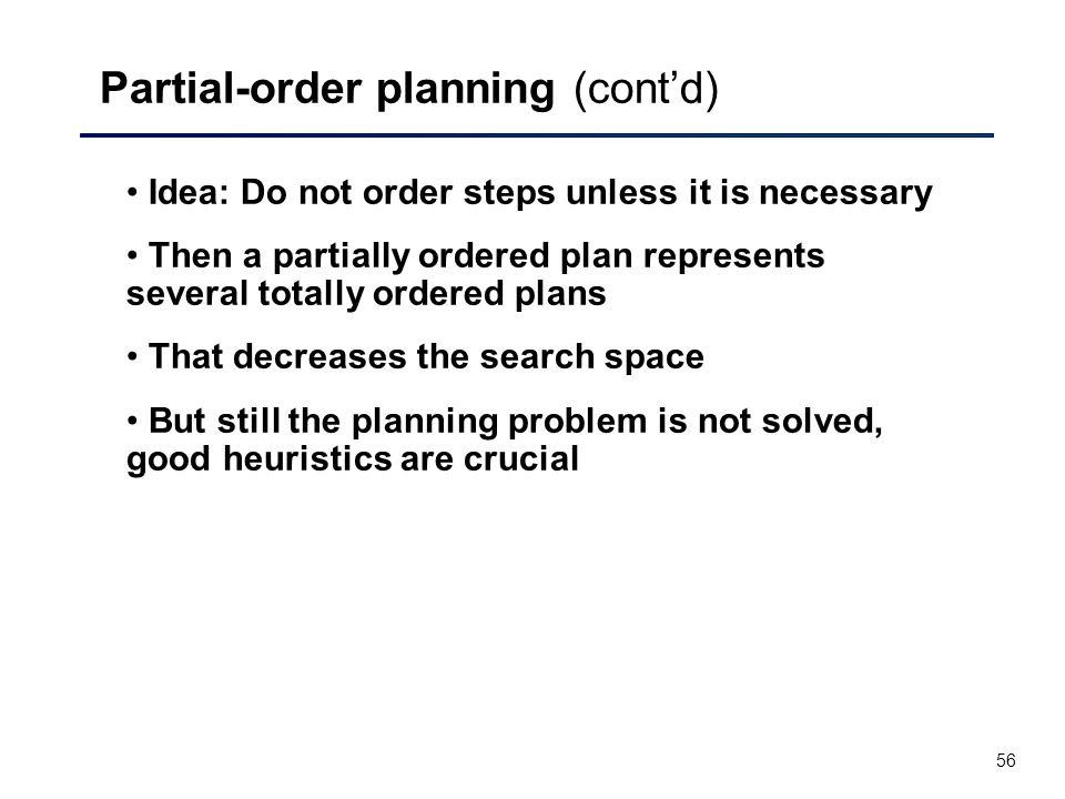 56 Partial-order planning (cont'd) Idea: Do not order steps unless it is necessary Then a partially ordered plan represents several totally ordered plans That decreases the search space But still the planning problem is not solved, good heuristics are crucial