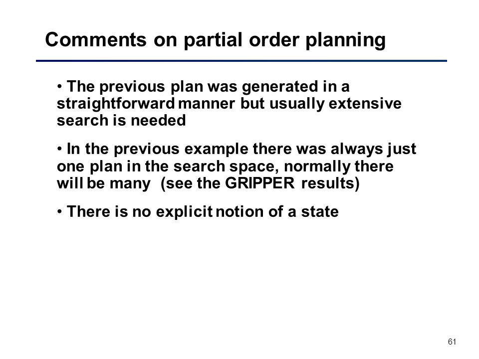61 Comments on partial order planning The previous plan was generated in a straightforward manner but usually extensive search is needed In the previous example there was always just one plan in the search space, normally there will be many (see the GRIPPER results) There is no explicit notion of a state