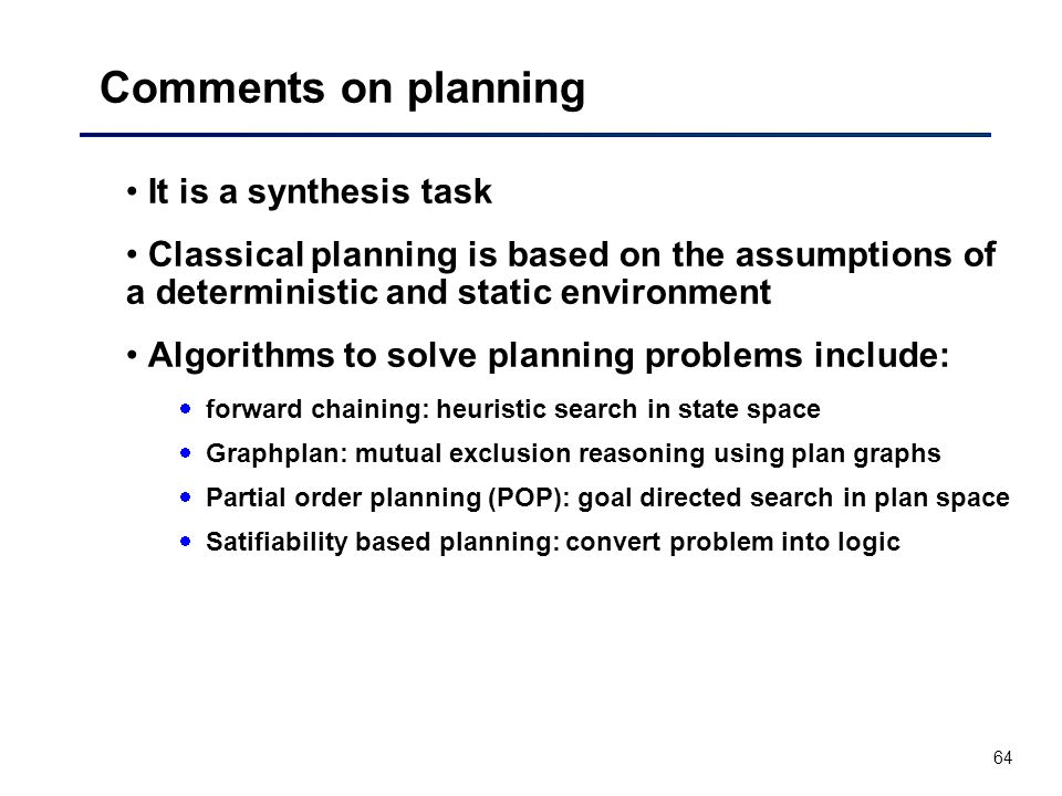64 Comments on planning It is a synthesis task Classical planning is based on the assumptions of a deterministic and static environment Algorithms to solve planning problems include:  forward chaining: heuristic search in state space  Graphplan: mutual exclusion reasoning using plan graphs  Partial order planning (POP): goal directed search in plan space  Satifiability based planning: convert problem into logic