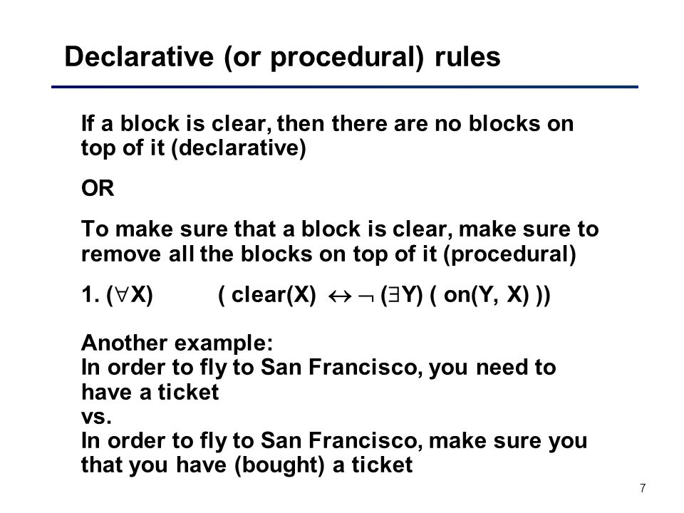 7 Declarative (or procedural) rules If a block is clear, then there are no blocks on top of it (declarative) OR To make sure that a block is clear, make sure to remove all the blocks on top of it (procedural) 1.