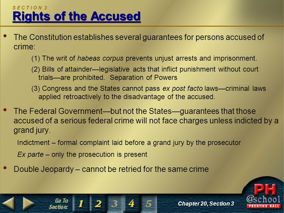 Chapter 20, Section 3 Rights of the Accused S E C T I O N 3 Rights of the Accused The Constitution establishes several guarantees for persons accused of crime: (1) The writ of habeas corpus prevents unjust arrests and imprisonment.