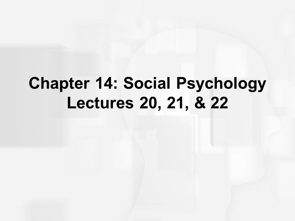 Chapter 14: Social Psychology Lectures 20, 21, & 22