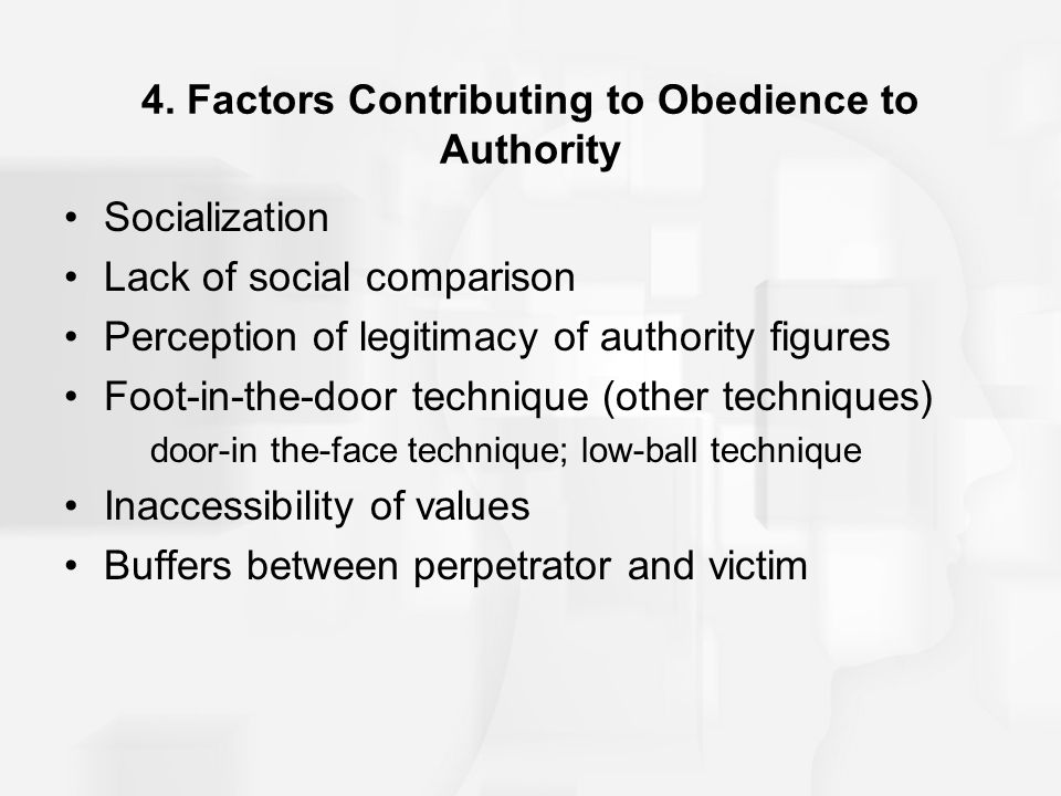4. Factors Contributing to Obedience to Authority Socialization Lack of social comparison Perception of legitimacy of authority figures Foot-in-the-do