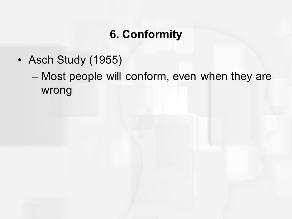 6. Conformity Asch Study (1955) –Most people will conform, even when they are wrong