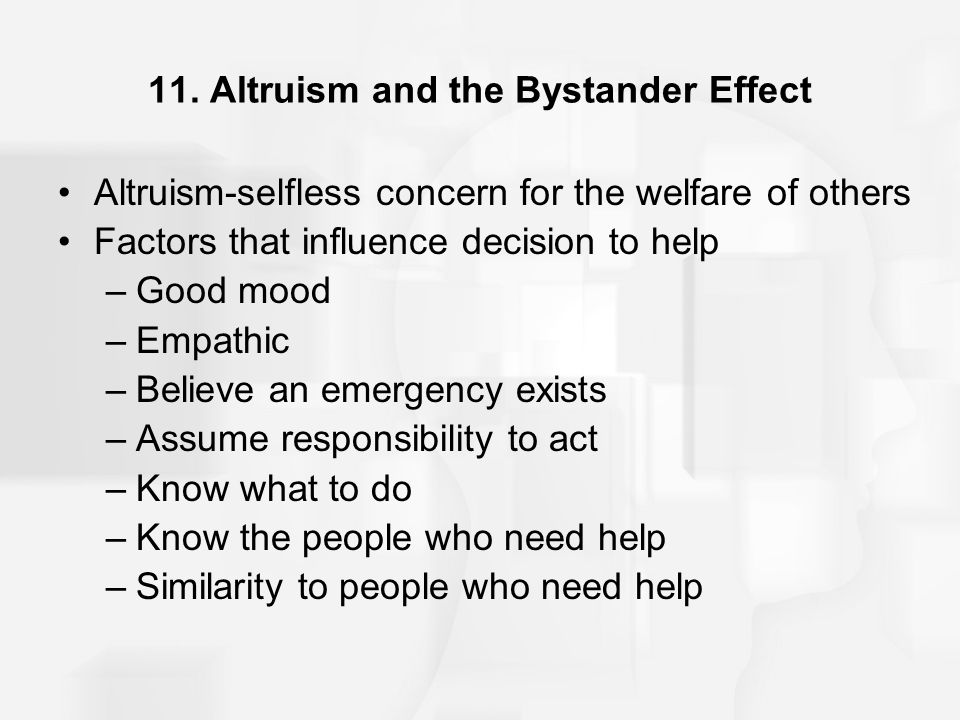11. Altruism and the Bystander Effect Altruism-selfless concern for the welfare of others Factors that influence decision to help –Good mood –Empathic