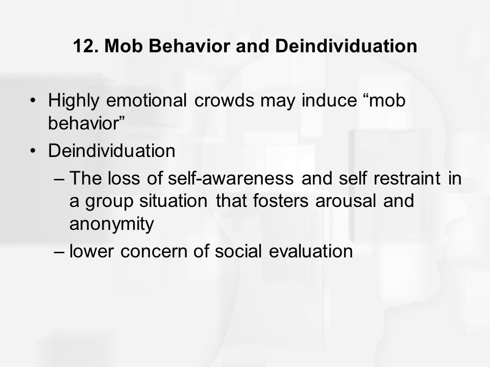 "12. Mob Behavior and Deindividuation Highly emotional crowds may induce ""mob behavior"" Deindividuation –The loss of self-awareness and self restraint"