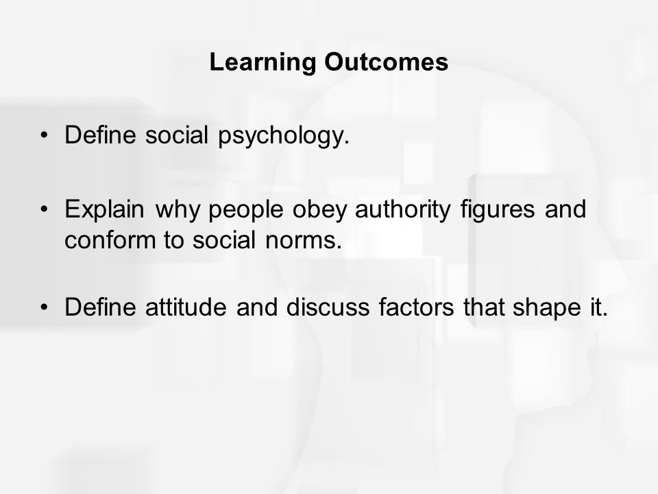 Learning Outcomes Define social psychology. Explain why people obey authority figures and conform to social norms. Define attitude and discuss factors