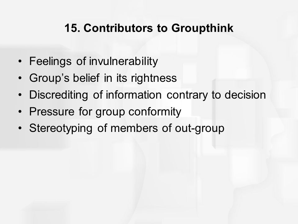 15. Contributors to Groupthink Feelings of invulnerability Group's belief in its rightness Discrediting of information contrary to decision Pressure f
