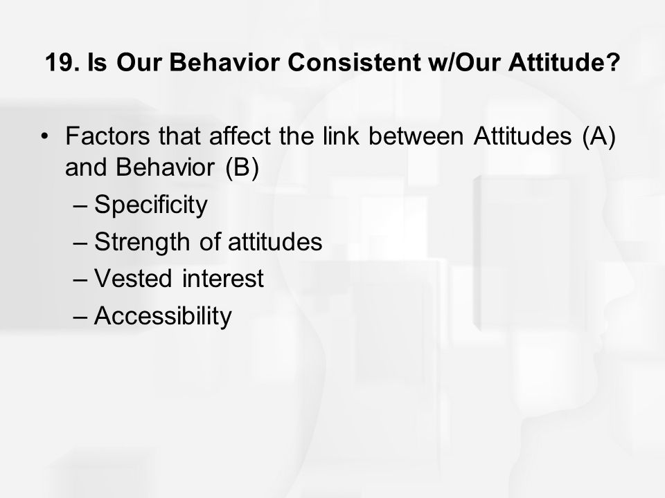 19. Is Our Behavior Consistent w/Our Attitude? Factors that affect the link between Attitudes (A) and Behavior (B) –Specificity –Strength of attitudes