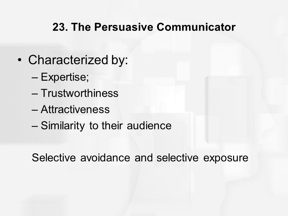 23. The Persuasive Communicator Characterized by: –Expertise; –Trustworthiness –Attractiveness –Similarity to their audience Selective avoidance and s