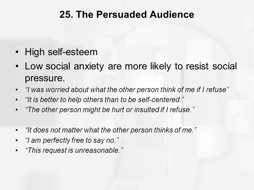 "25. The Persuaded Audience High self-esteem Low social anxiety are more likely to resist social pressure. ""I was worried about what the other person t"