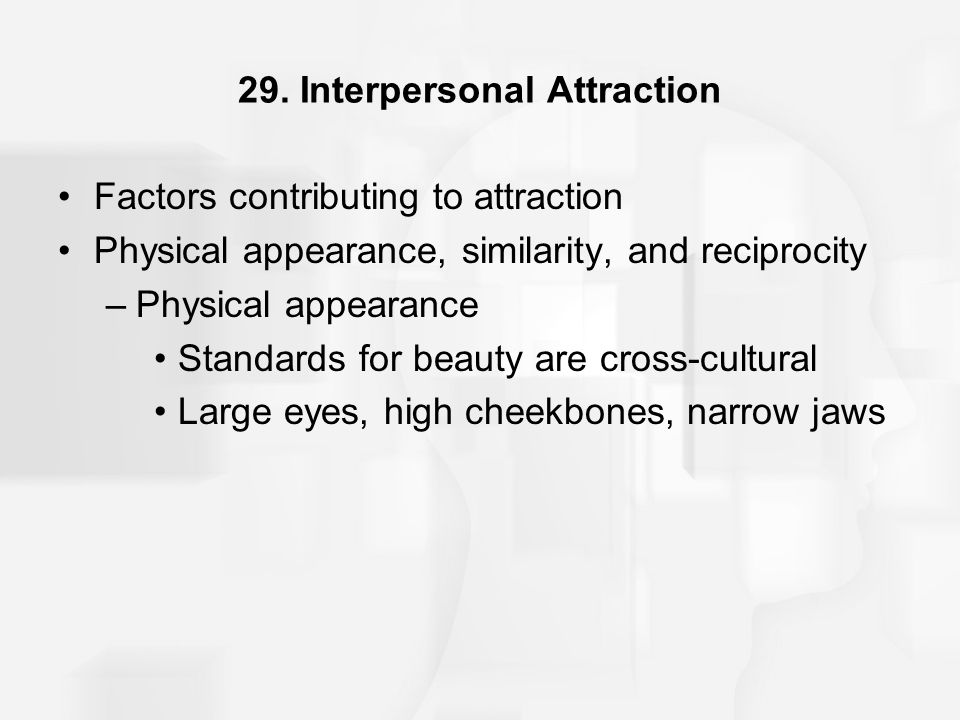29. Interpersonal Attraction Factors contributing to attraction Physical appearance, similarity, and reciprocity –Physical appearance Standards for be