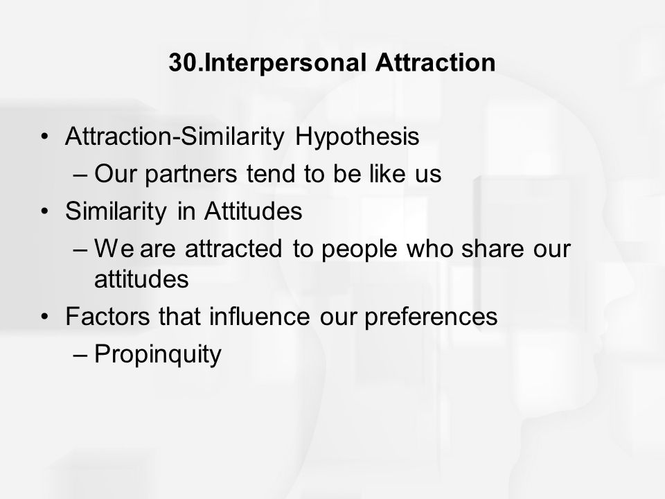 30.Interpersonal Attraction Attraction-Similarity Hypothesis –Our partners tend to be like us Similarity in Attitudes –We are attracted to people who