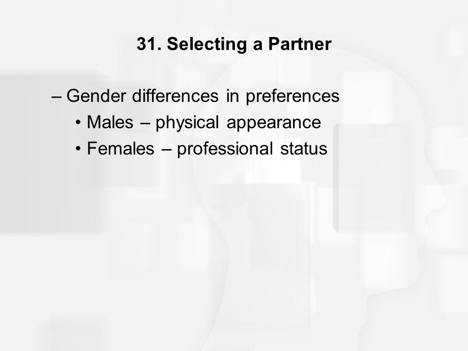 31. Selecting a Partner –Gender differences in preferences Males – physical appearance Females – professional status