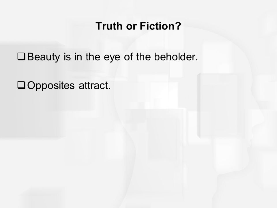 Truth or Fiction?  Beauty is in the eye of the beholder.  Opposites attract.