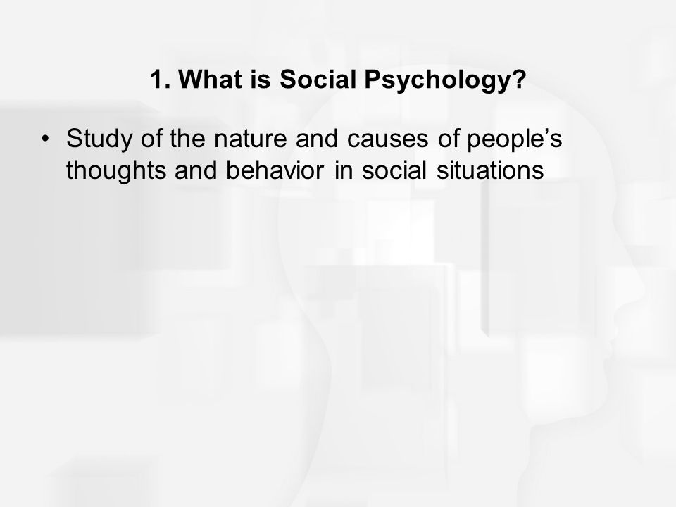 1. What is Social Psychology? Study of the nature and causes of people's thoughts and behavior in social situations