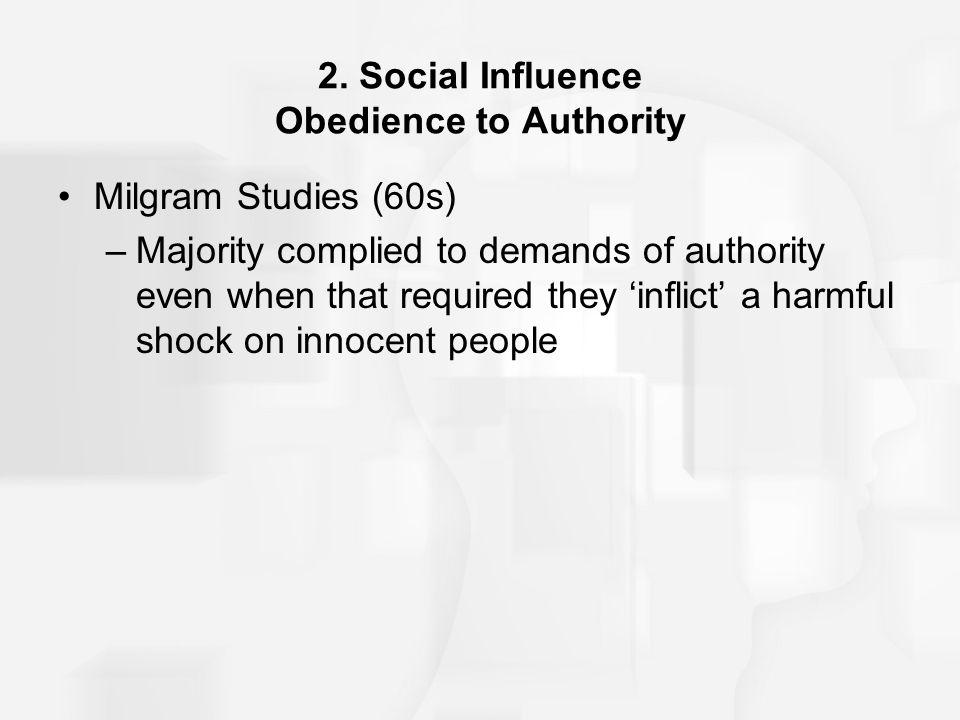 2. Social Influence Obedience to Authority Milgram Studies (60s) –Majority complied to demands of authority even when that required they 'inflict' a h