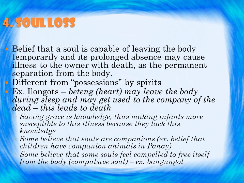 4. Soul loss Belief that a soul is capable of leaving the body temporarily and its prolonged absence may cause illness to the owner with death, as the