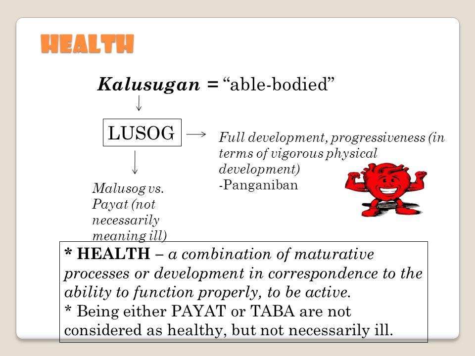 HEALTH Kalusugan = able-bodied LUSOG Full development, progressiveness (in terms of vigorous physical development) -Panganiban Malusog vs.