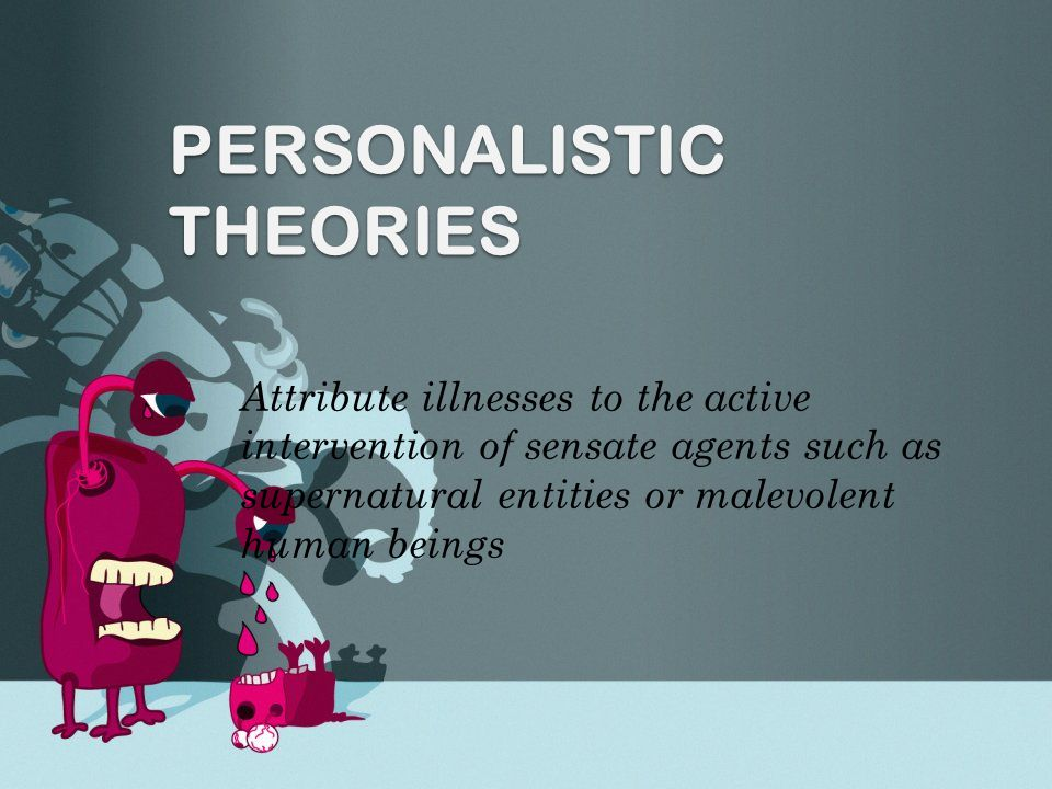 PERSONALISTIC THEORIES Attribute illnesses to the active intervention of sensate agents such as supernatural entities or malevolent human beings