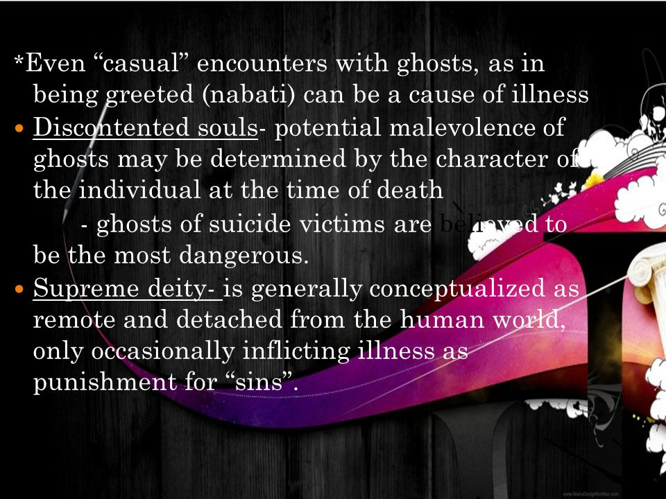 * Even casual encounters with ghosts, as in being greeted (nabati) can be a cause of illness Discontented souls- potential malevolence of ghosts may be determined by the character of the individual at the time of death - ghosts of suicide victims are believed to be the most dangerous.