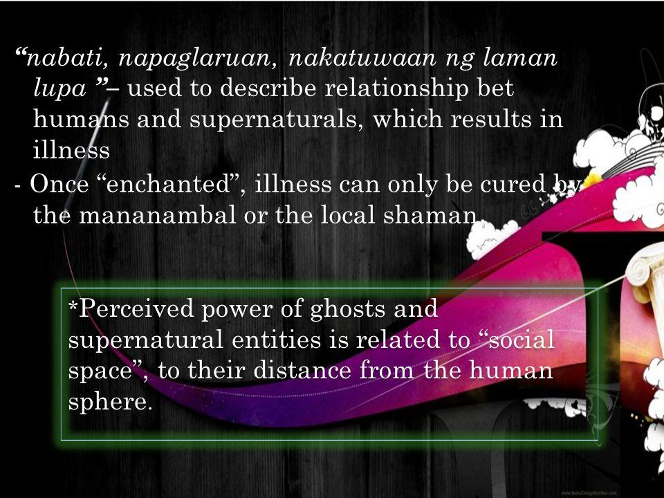 """"""" nabati, napaglaruan, nakatuwaan ng laman lupa """"– used to describe relationship bet humans and supernaturals, which results in illness - Once """"enchan"""