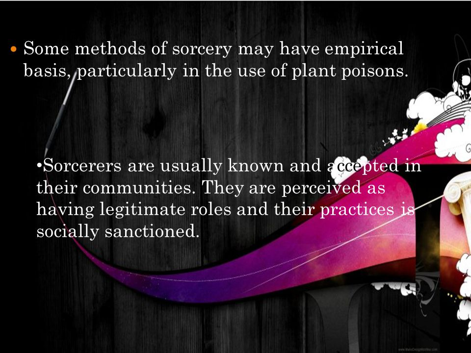 Some methods of sorcery may have empirical basis, particularly in the use of plant poisons. Sorcerers are usually known and accepted in their communit