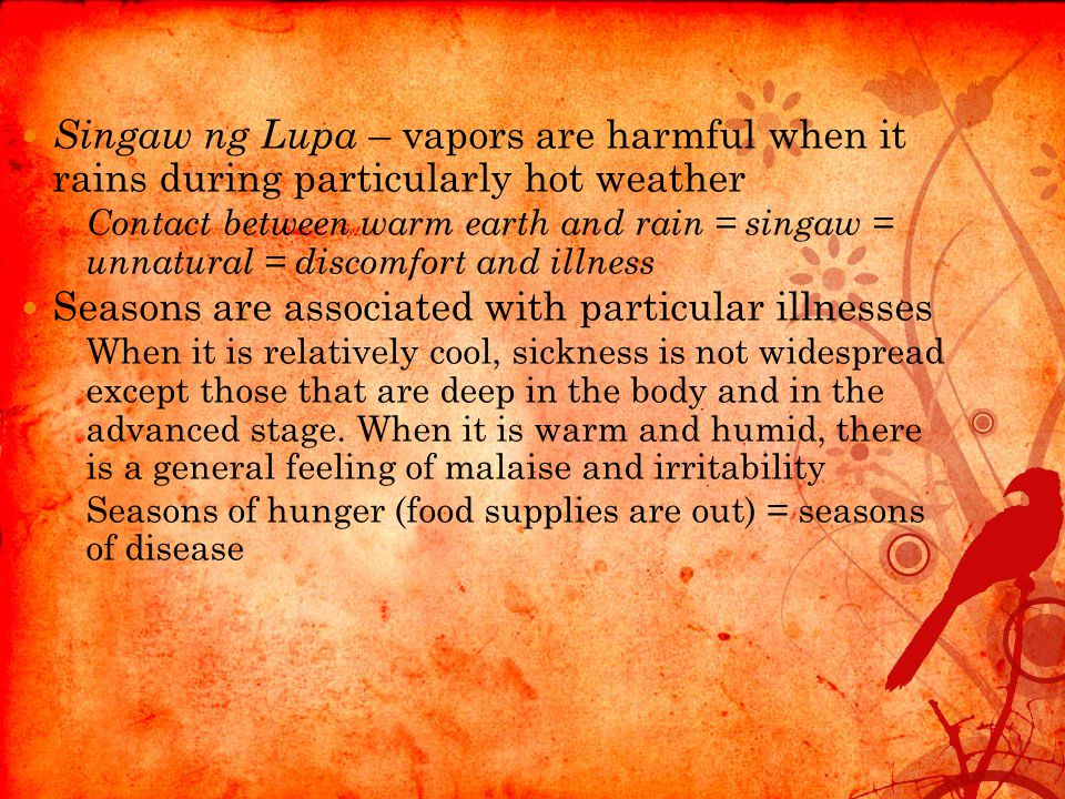 Singaw ng Lupa – vapors are harmful when it rains during particularly hot weather ◦ Contact between warm earth and rain = singaw = unnatural = discomfort and illness Seasons are associated with particular illnesses ◦ When it is relatively cool, sickness is not widespread except those that are deep in the body and in the advanced stage.