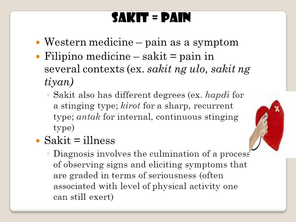 SAKIT = Pain Western medicine – pain as a symptom Filipino medicine – sakit = pain in several contexts (ex.