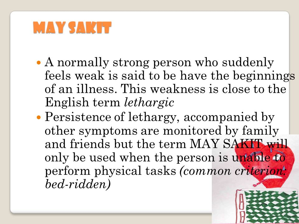 MAY SAKIT A normally strong person who suddenly feels weak is said to be have the beginnings of an illness. This weakness is close to the English term