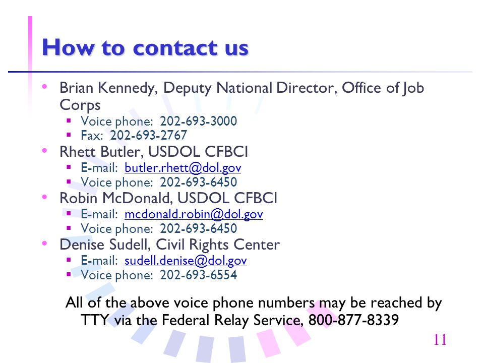 11 How to contact us Brian Kennedy, Deputy National Director, Office of Job Corps  Voice phone: 202-693-3000  Fax: 202-693-2767 Rhett Butler, USDOL CFBCI  E-mail: butler.rhett@dol.govbutler.rhett@dol.gov  Voice phone: 202-693-6450 Robin McDonald, USDOL CFBCI  E-mail: mcdonald.robin@dol.govmcdonald.robin@dol.gov  Voice phone: 202-693-6450 Denise Sudell, Civil Rights Center  E-mail: sudell.denise@dol.govsudell.denise@dol.gov  Voice phone: 202-693-6554 All of the above voice phone numbers may be reached by TTY via the Federal Relay Service, 800-877-8339