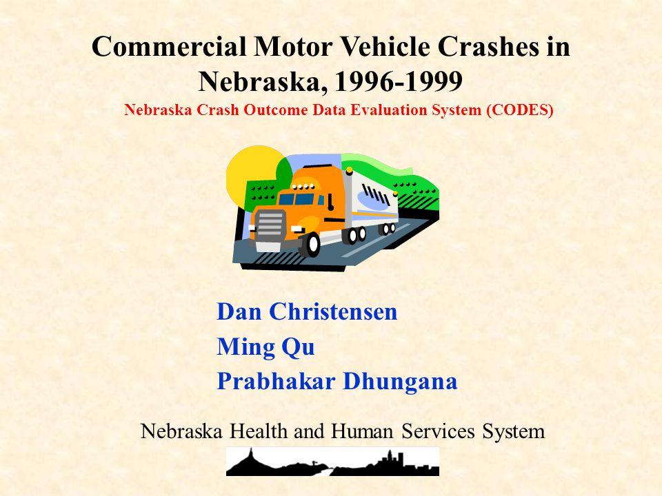 Nebraska Crash Outcome Data Evaluation System (CODES) Commercial Motor Vehicle Crashes in Nebraska, 1996-1999 Dan Christensen Ming Qu Prabhakar Dhungana Nebraska Health and Human Services System