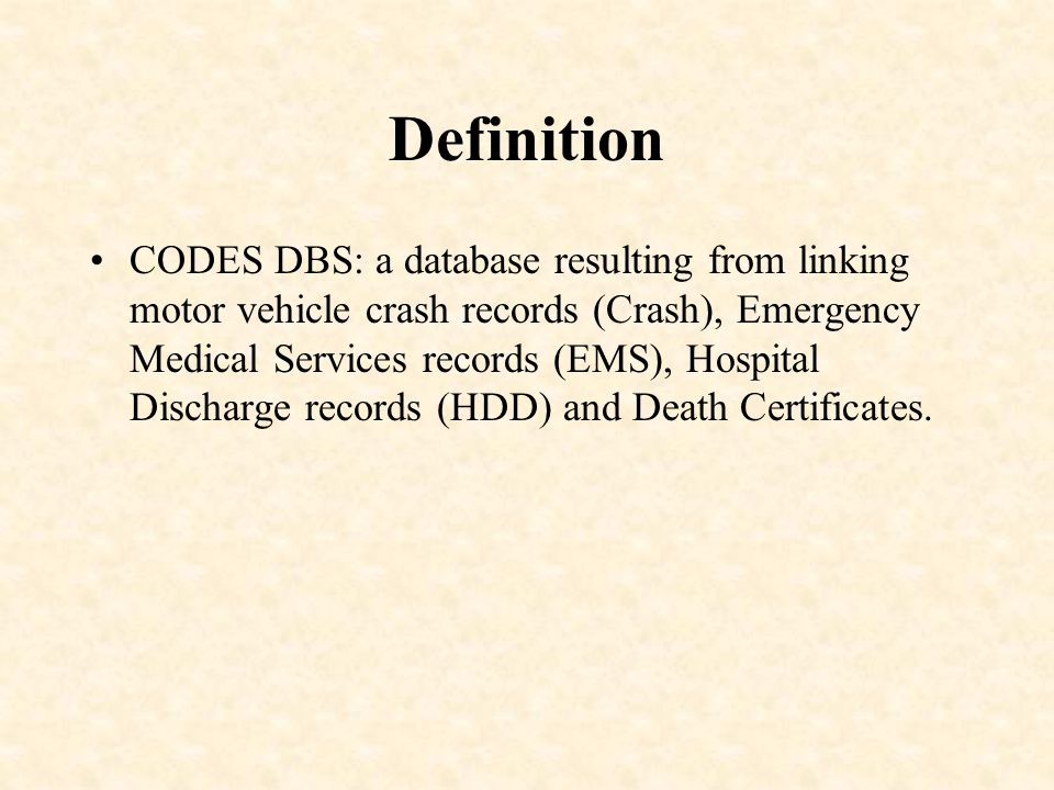 Definition CODES DBS: a database resulting from linking motor vehicle crash records (Crash), Emergency Medical Services records (EMS), Hospital Discharge records (HDD) and Death Certificates.