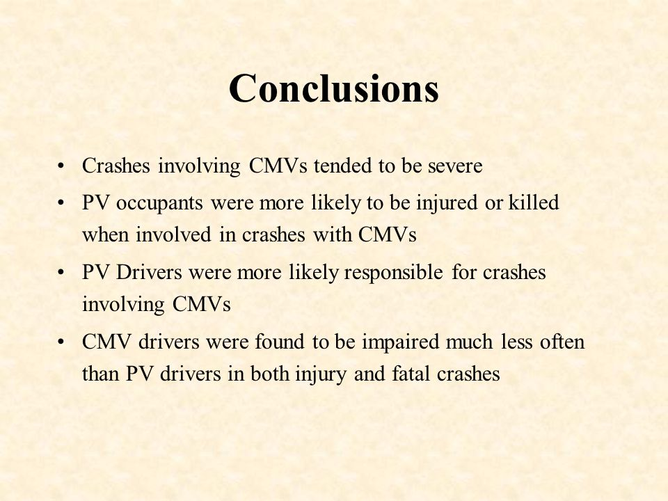 Conclusions Crashes involving CMVs tended to be severe PV occupants were more likely to be injured or killed when involved in crashes with CMVs PV Drivers were more likely responsible for crashes involving CMVs CMV drivers were found to be impaired much less often than PV drivers in both injury and fatal crashes