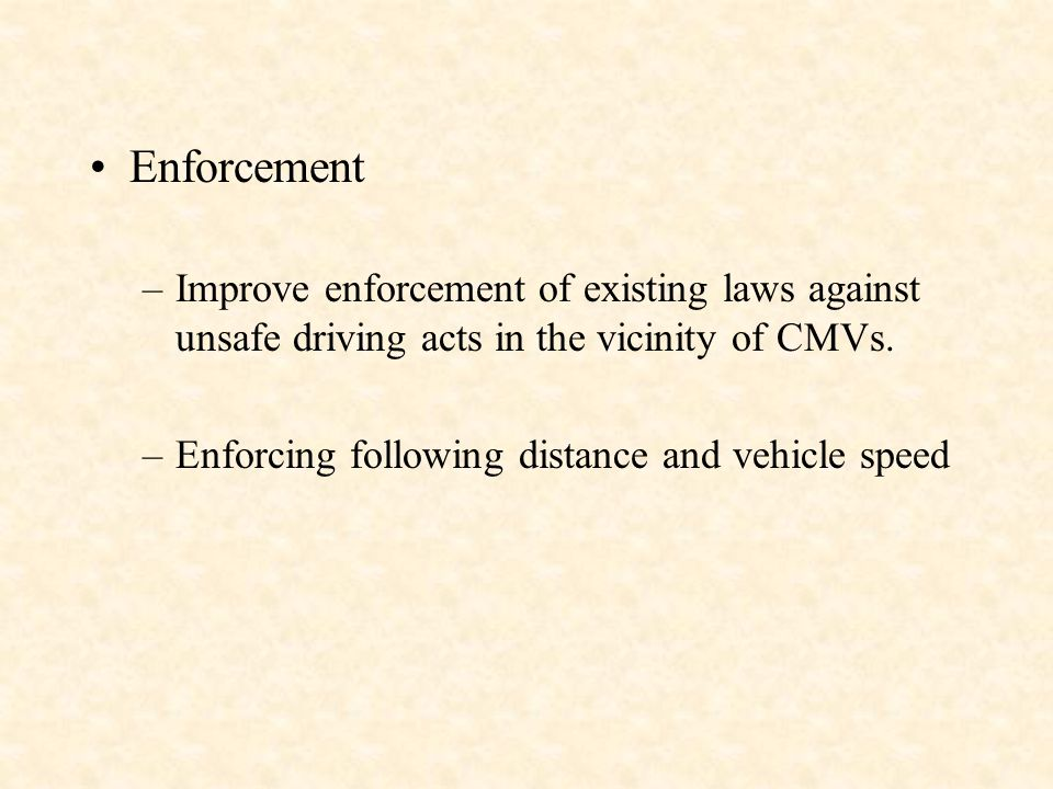 Enforcement –Improve enforcement of existing laws against unsafe driving acts in the vicinity of CMVs.