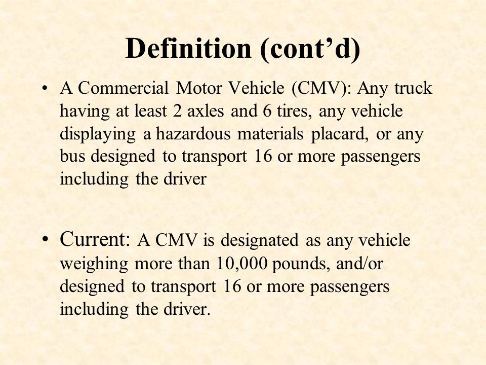 Definition (cont'd) A Commercial Motor Vehicle (CMV): Any truck having at least 2 axles and 6 tires, any vehicle displaying a hazardous materials placard, or any bus designed to transport 16 or more passengers including the driver Current: A CMV is designated as any vehicle weighing more than 10,000 pounds, and/or designed to transport 16 or more passengers including the driver.