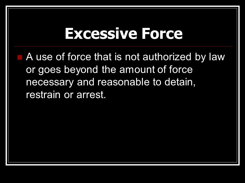 Excessive Force A use of force that is not authorized by law or goes beyond the amount of force necessary and reasonable to detain, restrain or arrest