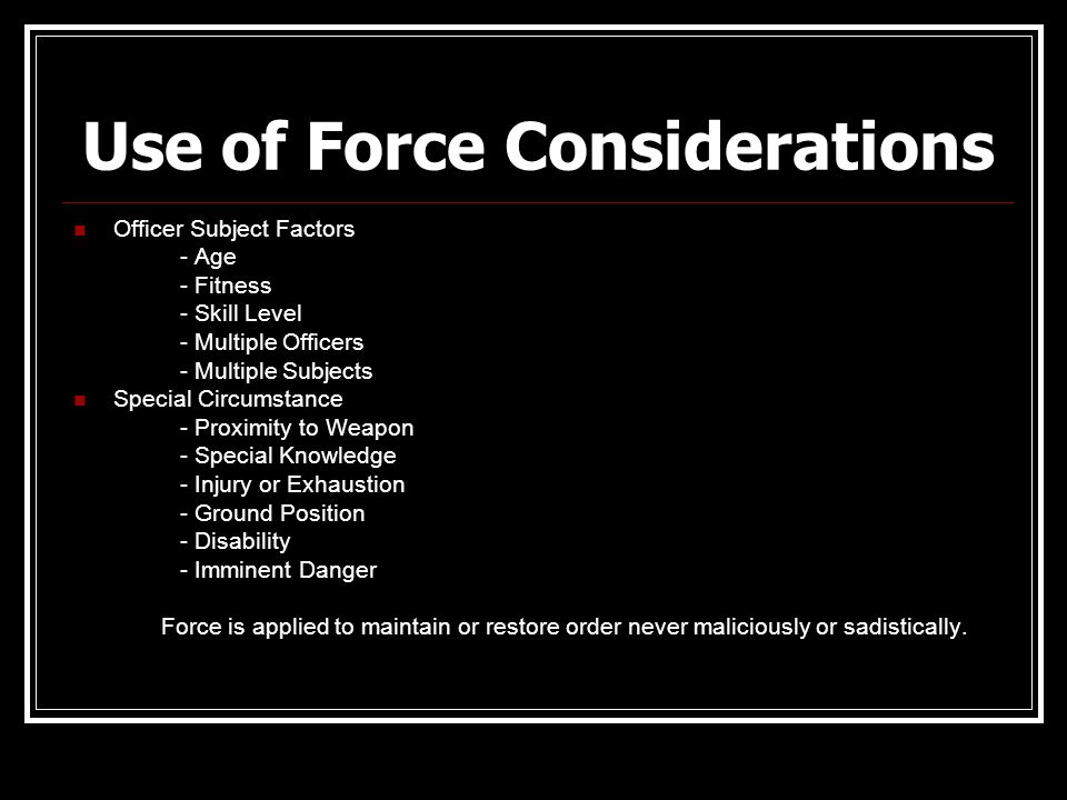 Use of Force Considerations Officer Subject Factors - Age - Fitness - Skill Level - Multiple Officers - Multiple Subjects Special Circumstance - Proxi