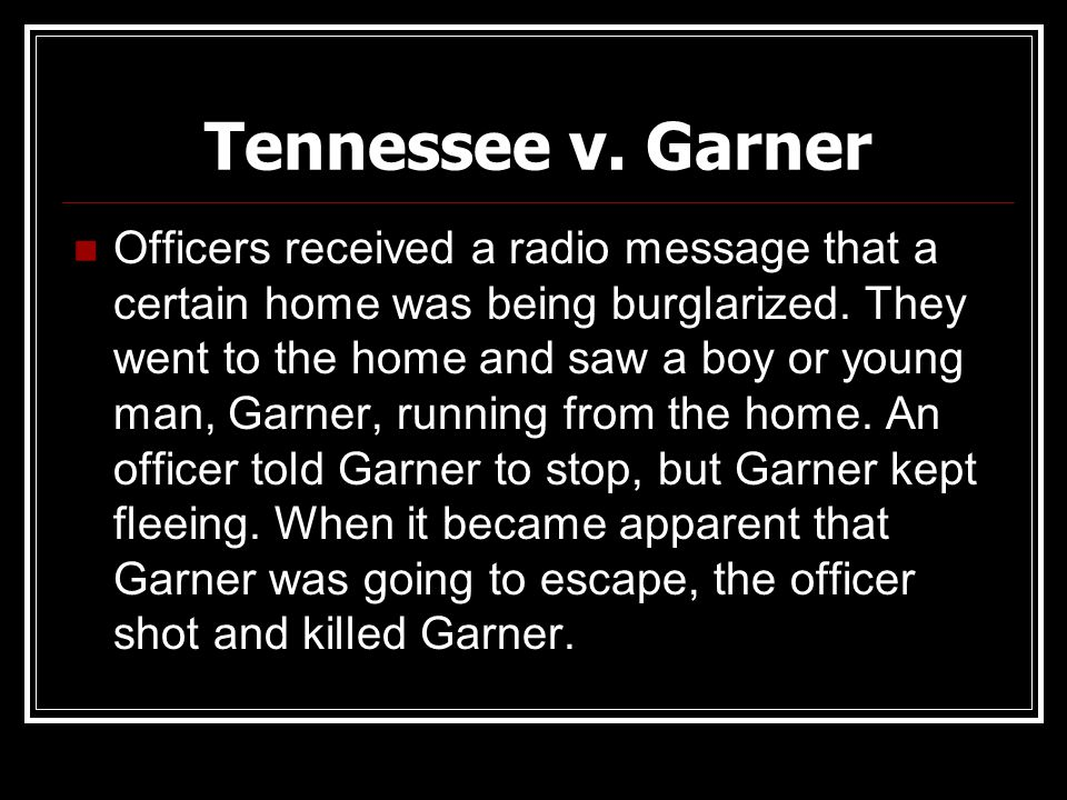 Tennessee v. Garner Officers received a radio message that a certain home was being burglarized. They went to the home and saw a boy or young man, Gar
