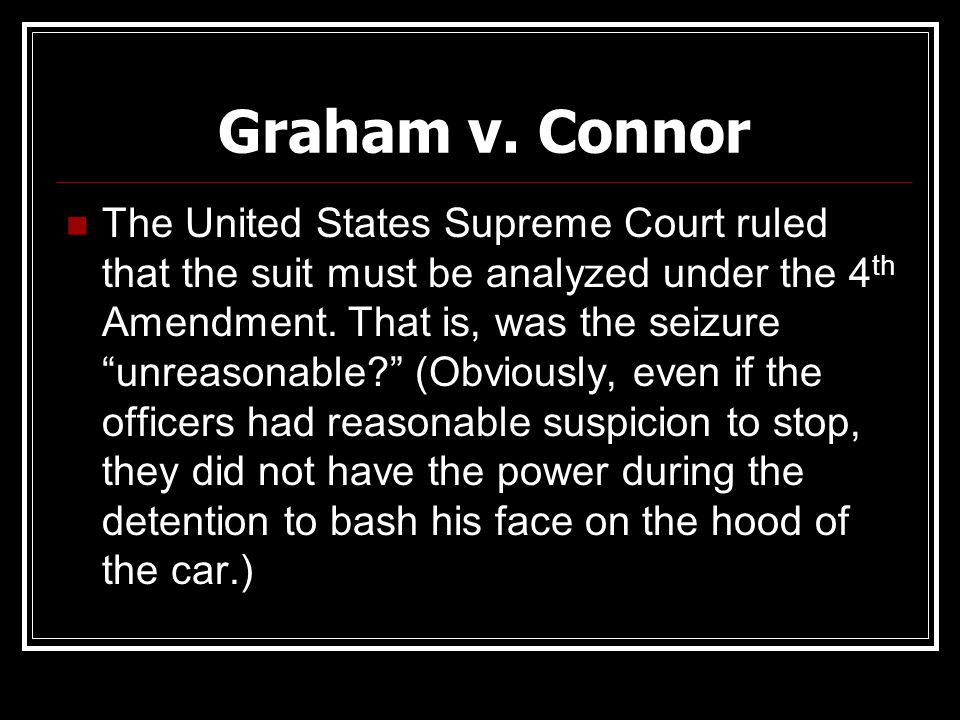 "Graham v. Connor The United States Supreme Court ruled that the suit must be analyzed under the 4 th Amendment. That is, was the seizure ""unreasonable"