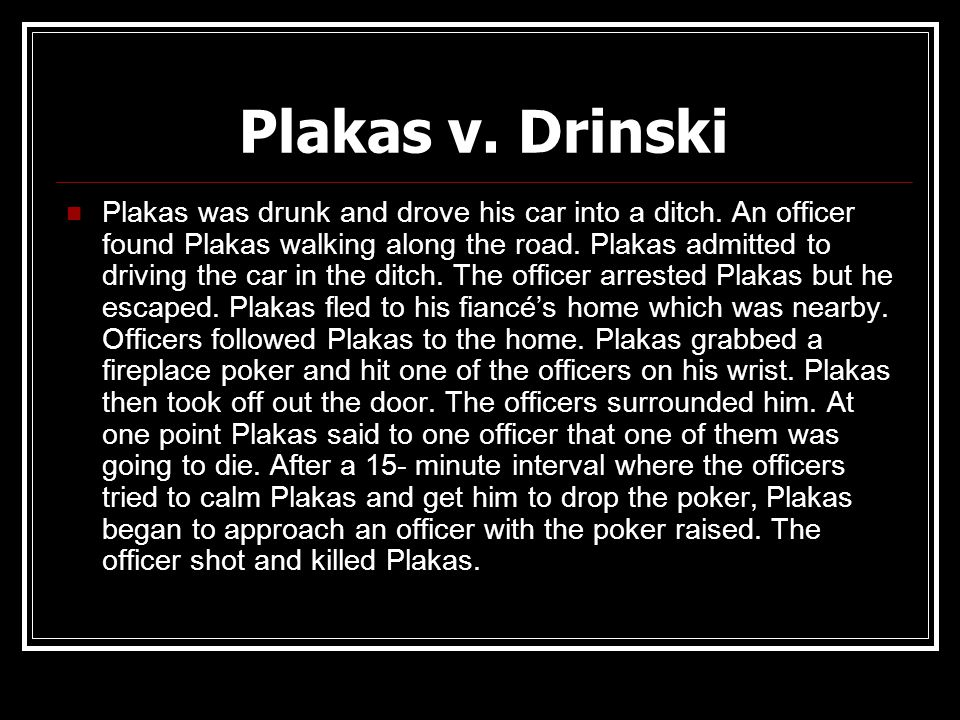 Plakas v. Drinski Plakas was drunk and drove his car into a ditch. An officer found Plakas walking along the road. Plakas admitted to driving the car