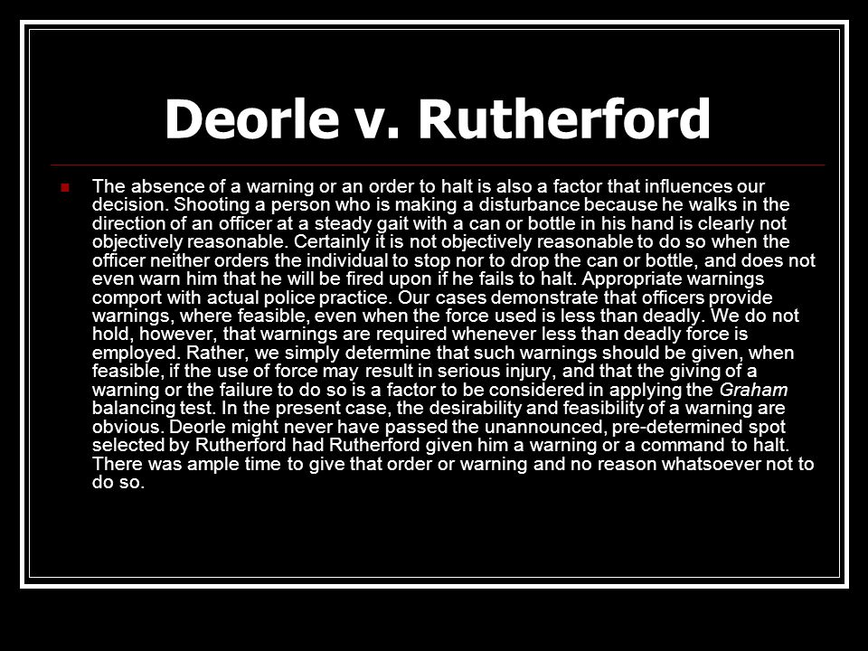 Deorle v. Rutherford The absence of a warning or an order to halt is also a factor that influences our decision. Shooting a person who is making a dis