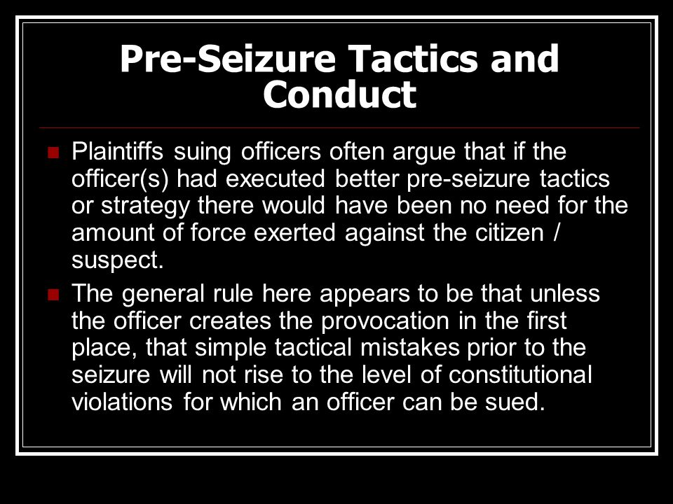 Pre-Seizure Tactics and Conduct Plaintiffs suing officers often argue that if the officer(s) had executed better pre-seizure tactics or strategy there