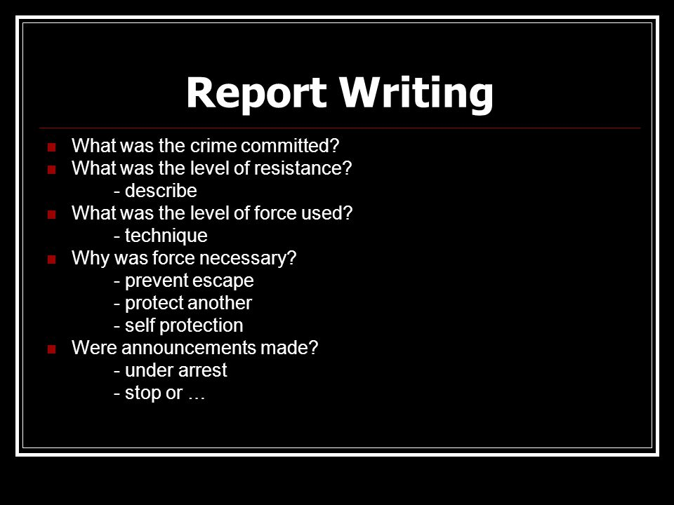 Report Writing What was the crime committed? What was the level of resistance? - describe What was the level of force used? - technique Why was force