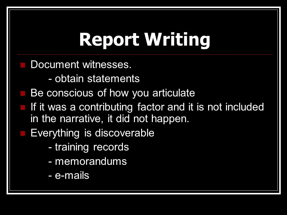 Report Writing Document witnesses. - obtain statements Be conscious of how you articulate If it was a contributing factor and it is not included in th