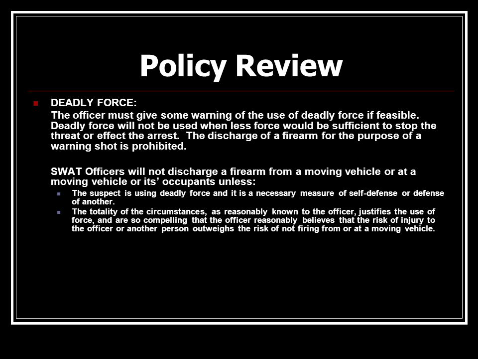 Policy Review DEADLY FORCE: The officer must give some warning of the use of deadly force if feasible. Deadly force will not be used when less force w
