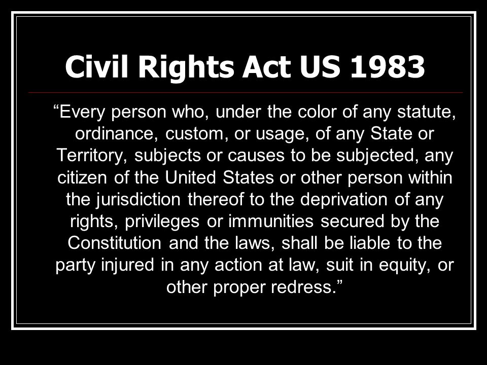 "Civil Rights Act US 1983 ""Every person who, under the color of any statute, ordinance, custom, or usage, of any State or Territory, subjects or causes"